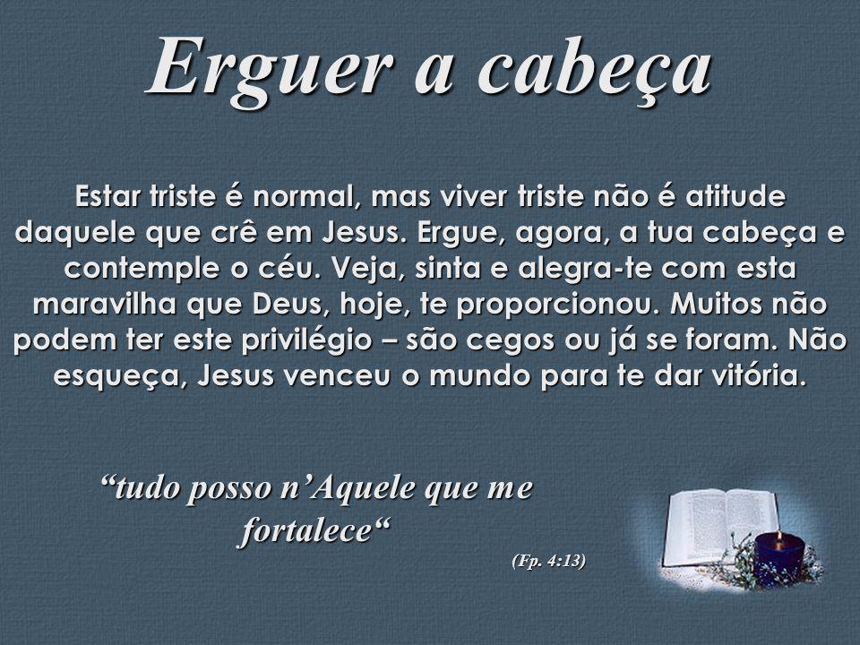 Feito por Luana Rodrigues – luannarj@uol.com.br Erguer a cabeça Estar triste é normal, mas viver triste não é atitude daquele que crê em Jesus. Ergue,