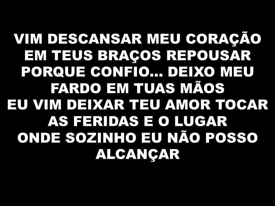 VIM DESCANSAR MEU CORAÇÃO EM TEUS BRAÇOS REPOUSAR PORQUE CONFIO...