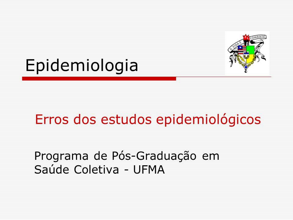Epidemiologia Programa de Pós-Graduação em Saúde Coletiva - UFMA Erros dos estudos epidemiológicos