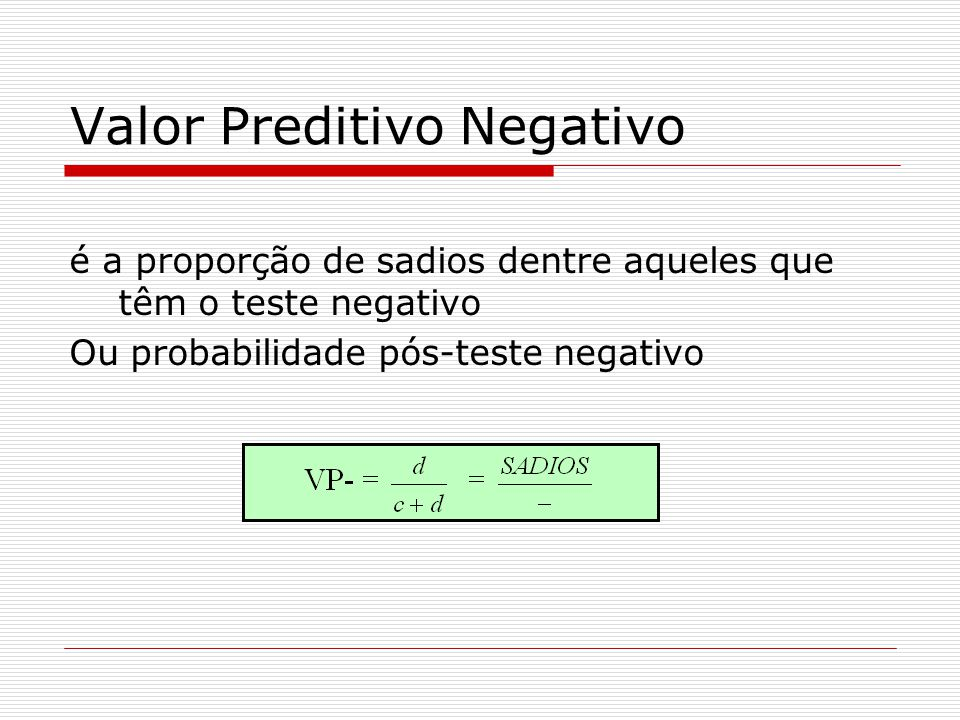Valor Preditivo Negativo é a proporção de sadios dentre aqueles que têm o teste negativo Ou probabilidade pós-teste negativo