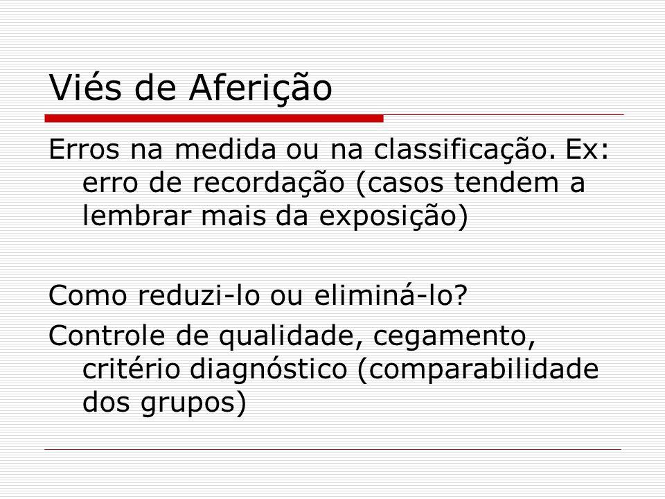 Viés de Aferição Erros na medida ou na classificação. Ex: erro de recordação (casos tendem a lembrar mais da exposição) Como reduzi-lo ou eliminá-lo?