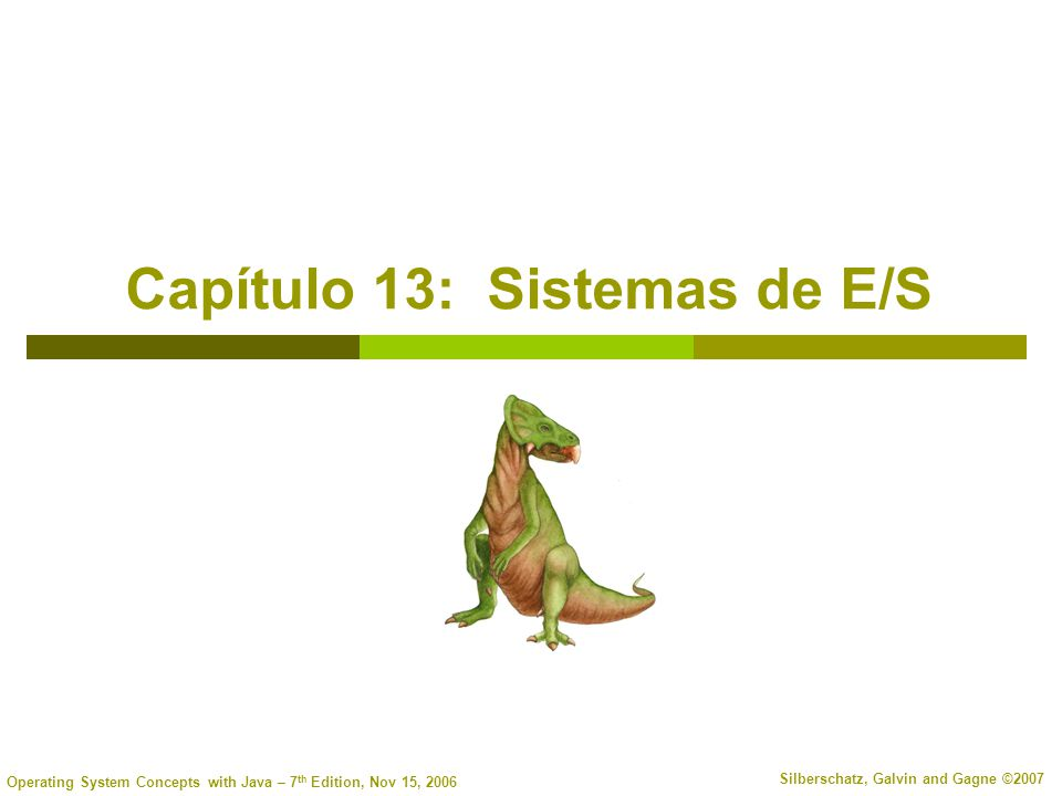Operating System Concepts with Java – 7 th Edition, Nov 15, 2006 Silberschatz, Galvin and Gagne ©2007 Capítulo 13: Sistemas de E/S
