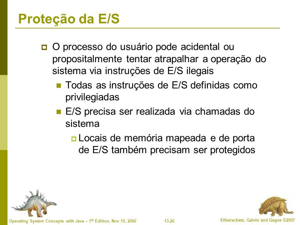 13.26 Silberschatz, Galvin and Gagne ©2007 Operating System Concepts with Java – 7 th Edition, Nov 15, 2006 Proteção da E/S O processo do usuário pode