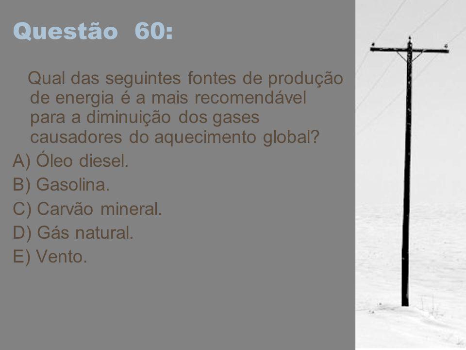 Questão 60: Qual das seguintes fontes de produção de energia é a mais recomendável para a diminuição dos gases causadores do aquecimento global? A) Ól