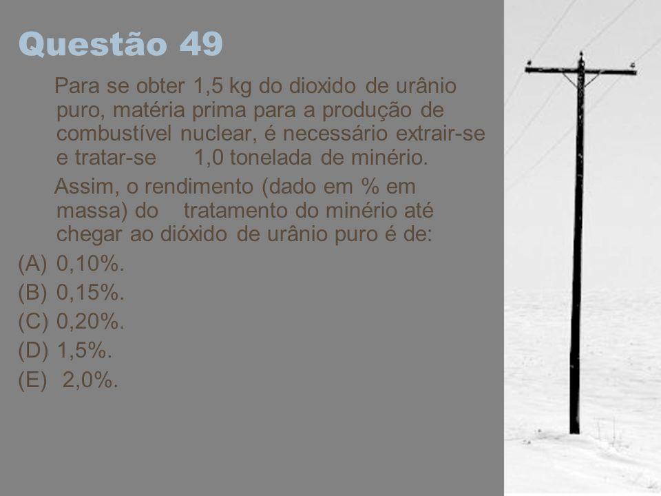 Questão 49 Para se obter 1,5 kg do dioxido de urânio puro, matéria prima para a produção de combustível nuclear, é necessário extrair-se e tratar-se 1