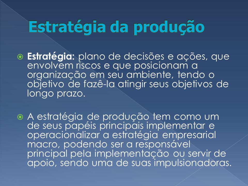 Estratégia: plano de decisões e ações, que envolvem riscos e que posicionam a organização em seu ambiente, tendo o objetivo de fazê-la atingir seus ob