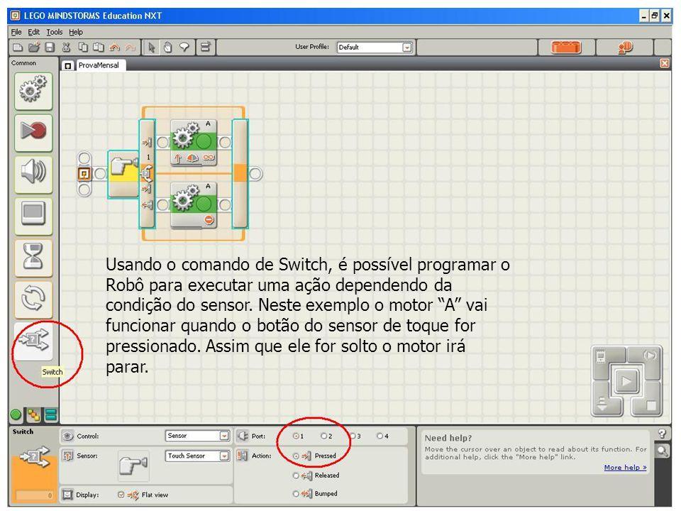 Usando o comando de Switch, é possível programar o Robô para executar uma ação dependendo da condição do sensor. Neste exemplo o motor A vai funcionar