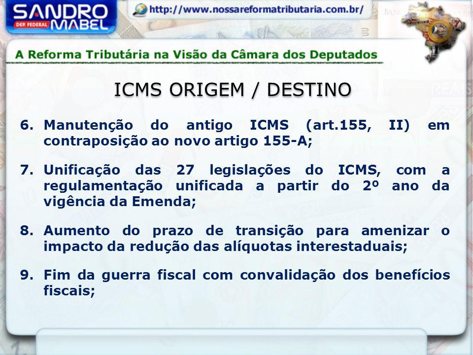 ICMS ORIGEM / DESTINO 6.Manutenção do antigo ICMS (art.155, II) em contraposição ao novo artigo 155-A; 7.Unificação das 27 legislações do ICMS, com a regulamentação unificada a partir do 2º ano da vigência da Emenda; 8.Aumento do prazo de transição para amenizar o impacto da redução das alíquotas interestaduais; 9.Fim da guerra fiscal com convalidação dos benefícios fiscais;