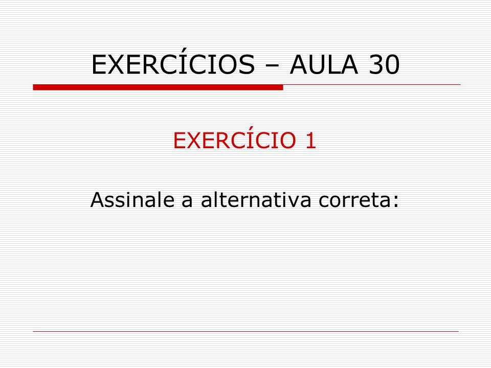 EXERCÍCIOS – AULA 30 EXERCÍCIO 1 Assinale a alternativa correta: