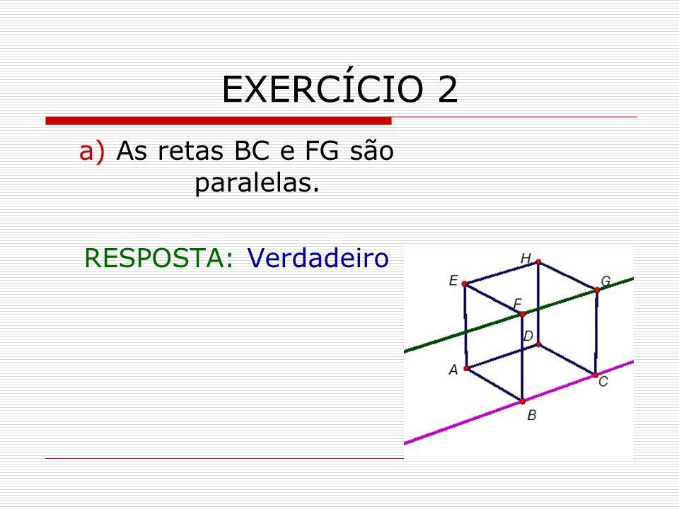 EXERCÍCIO 2 a) As retas BC e FG são paralelas. RESPOSTA: Verdadeiro
