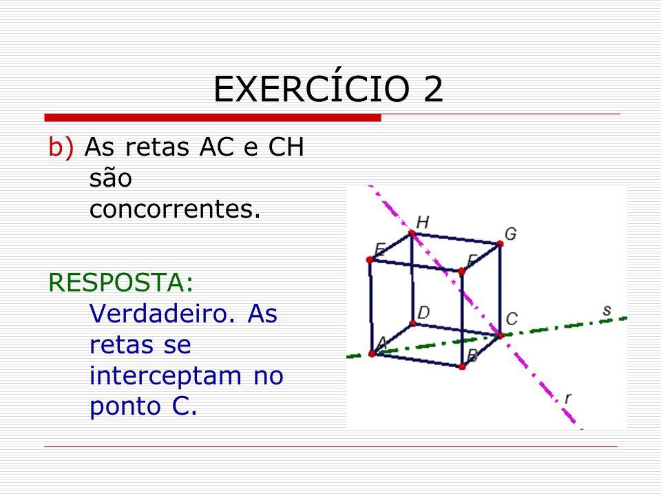 EXERCÍCIO 2 b) As retas AC e CH são concorrentes.RESPOSTA: Verdadeiro.