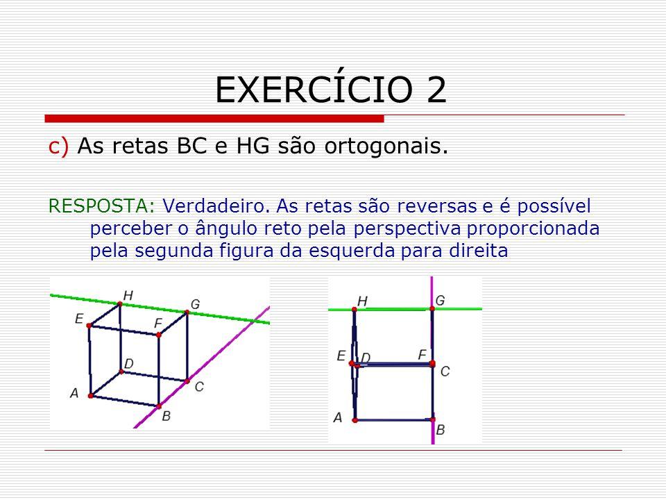 EXERCÍCIO 2 c) As retas BC e HG são ortogonais.RESPOSTA: Verdadeiro.