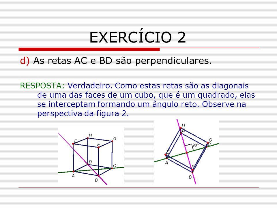 EXERCÍCIO 2 d) As retas AC e BD são perpendiculares.