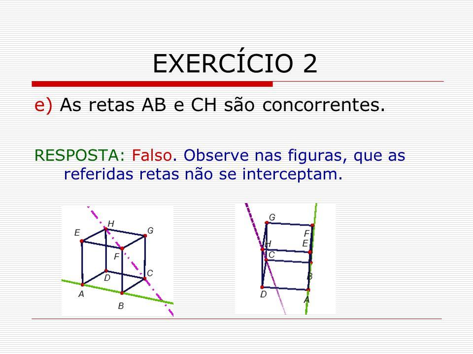 EXERCÍCIO 2 e) As retas AB e CH são concorrentes.RESPOSTA: Falso.