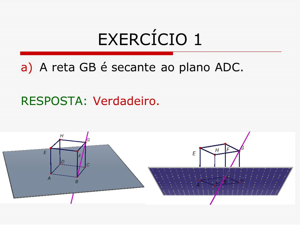 EXERCÍCIO 1 a)A reta GB é secante ao plano ADC. RESPOSTA: Verdadeiro.