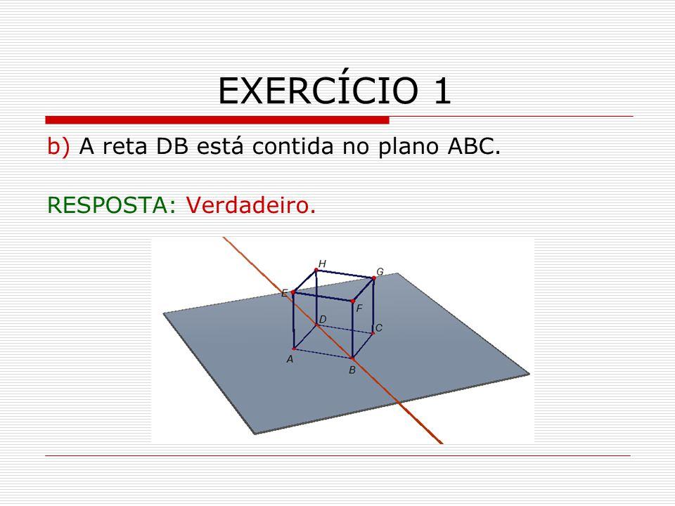 EXERCÍCIO 1 b) A reta DB está contida no plano ABC. RESPOSTA: Verdadeiro.