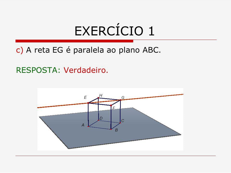 EXERCÍCIO 1 c) A reta EG é paralela ao plano ABC. RESPOSTA: Verdadeiro.