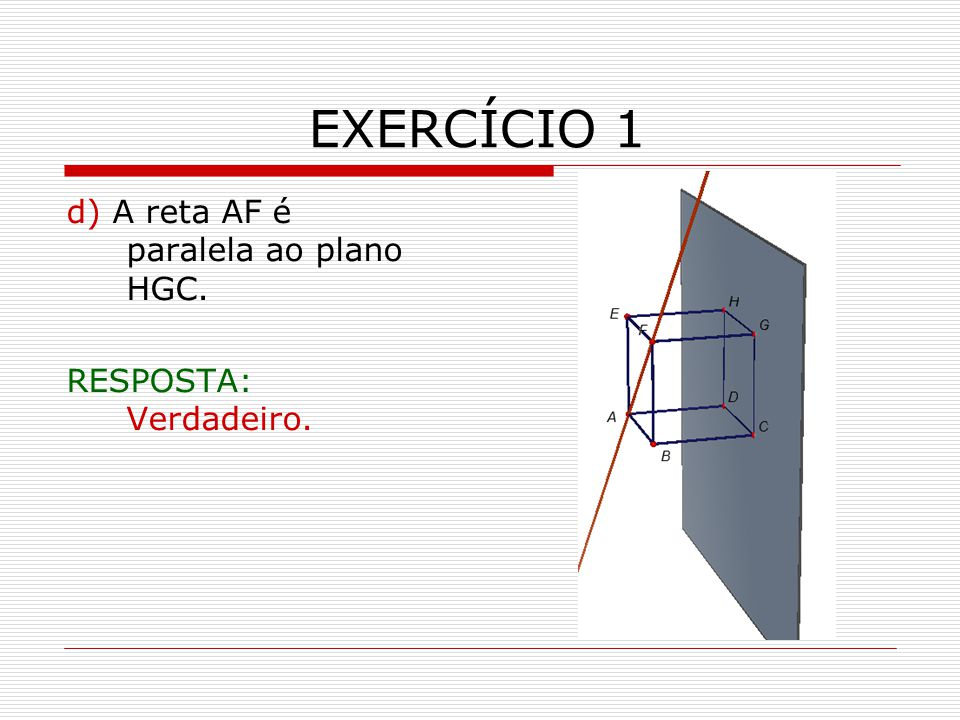 EXERCÍCIO 1 d) A reta AF é paralela ao plano HGC. RESPOSTA: Verdadeiro.