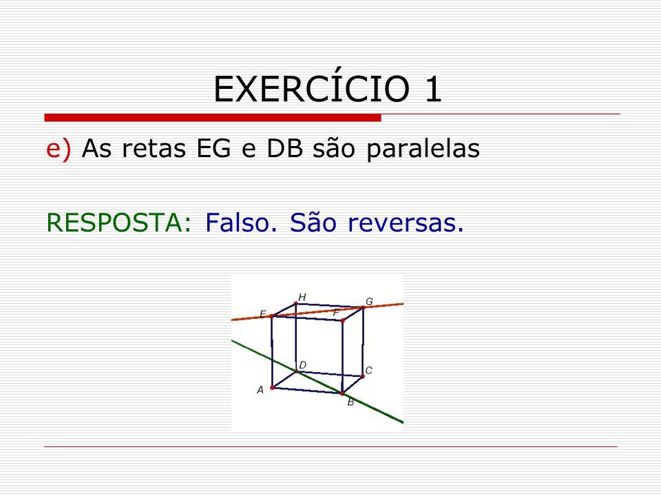 EXERCÍCIO 1 e) As retas EG e DB são paralelas RESPOSTA: Falso. São reversas.