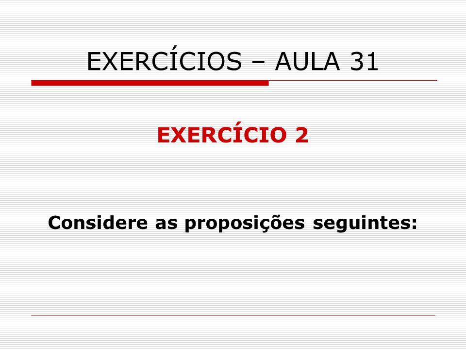 EXERCÍCIOS – AULA 31 EXERCÍCIO 2 Considere as proposições seguintes: