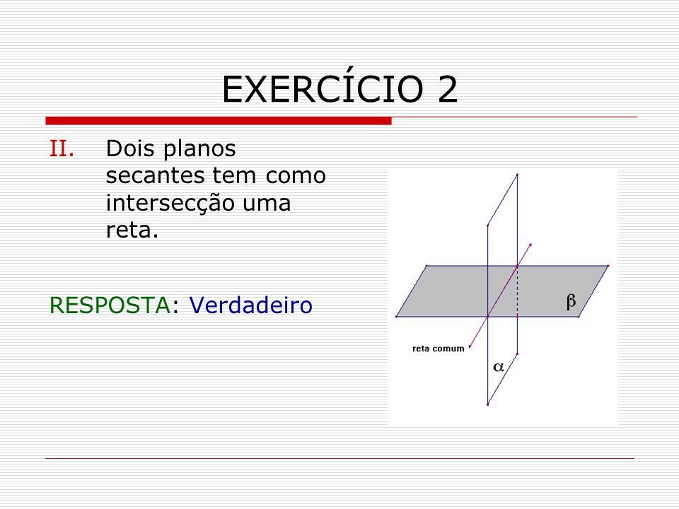 EXERCÍCIO 2 II.Dois planos secantes tem como intersecção uma reta. RESPOSTA: Verdadeiro
