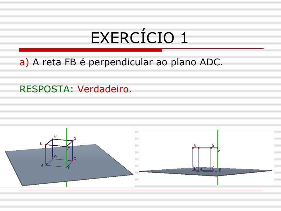 EXERCÍCIO 1 a) A reta FB é perpendicular ao plano ADC. RESPOSTA: Verdadeiro.