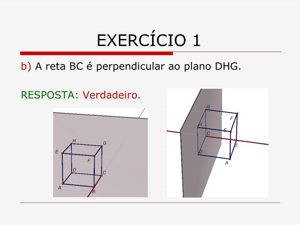 EXERCÍCIO 1 b) A reta BC é perpendicular ao plano DHG. RESPOSTA: Verdadeiro.