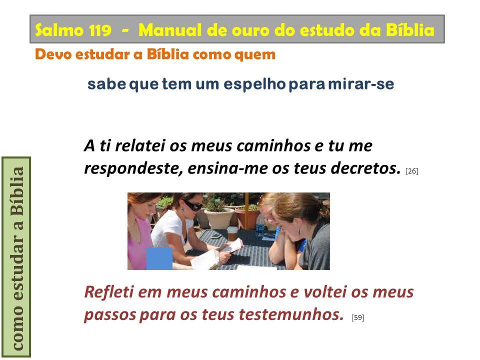 como estudar a Bíblia Refleti em meus caminhos e voltei os meus passos para os teus testemunhos. [59] Salmo 119 - Manual de ouro do estudo da Bíblia D