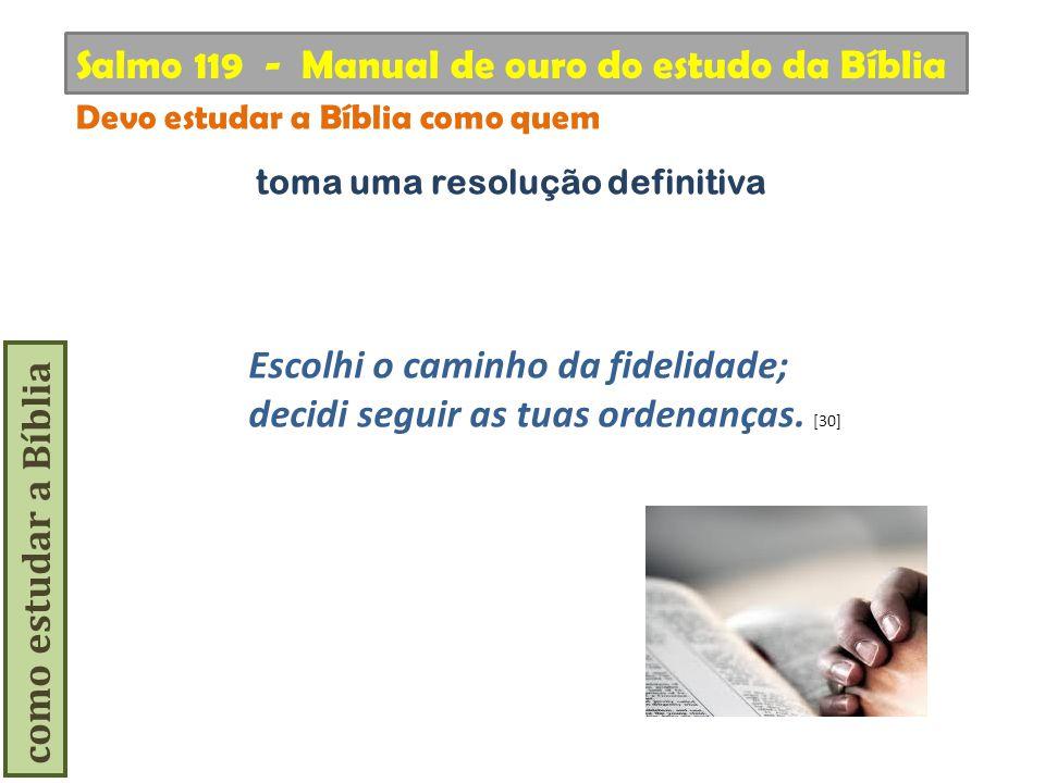 como estudar a Bíblia Escolhi o caminho da fidelidade; decidi seguir as tuas ordenanças. [30] Salmo 119 - Manual de ouro do estudo da Bíblia Devo estu