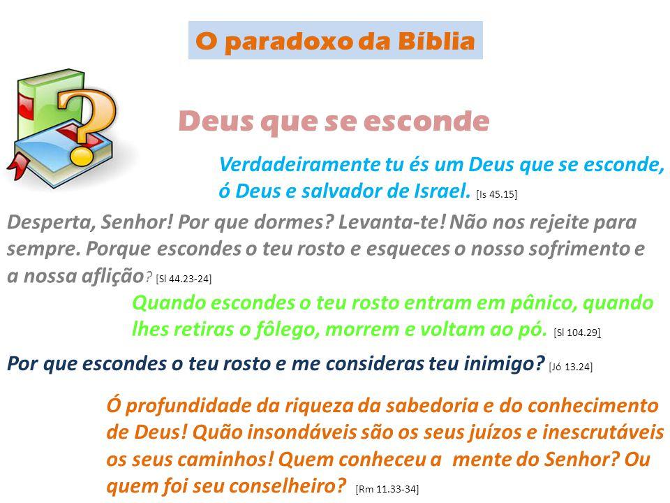 Verdadeiramente tu és um Deus que se esconde, ó Deus e salvador de Israel. [Is 45.15] Desperta, Senhor! Por que dormes? Levanta-te! Não nos rejeite pa