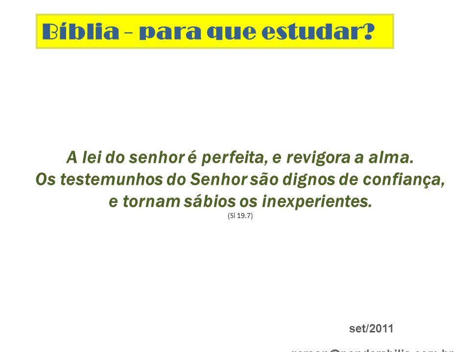 Bíblia - para que estudar? set/2011 gerson@ponderabilis.com.br A lei do senhor é perfeita, e revigora a alma. Os testemunhos do Senhor são dignos de c