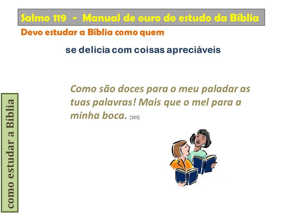 como estudar a Bíblia Como são doces para o meu paladar as tuas palavras! Mais que o mel para a minha boca. [103] Salmo 119 - Manual de ouro do estudo