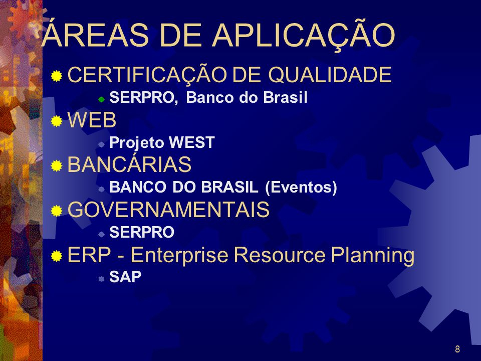 8 ÁREAS DE APLICAÇÃO CERTIFICAÇÃO DE QUALIDADE SERPRO, Banco do Brasil WEB Projeto WEST BANCÁRIAS BANCO DO BRASIL (Eventos) GOVERNAMENTAIS SERPRO ERP