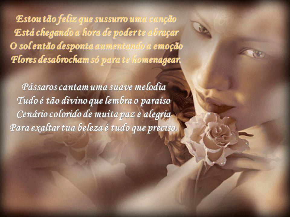 Estou tão feliz que sussurro uma canção Está chegando a hora de poder te abraçar O sol então desponta aumentando a emoção Flores desabrocham só para te homenagear.