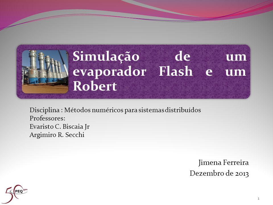Simulação de um evaporador Flash e um Robert Jimena Ferreira Dezembro de 2013 1 Disciplina : Métodos numéricos para sistemas distribuídos Professores: