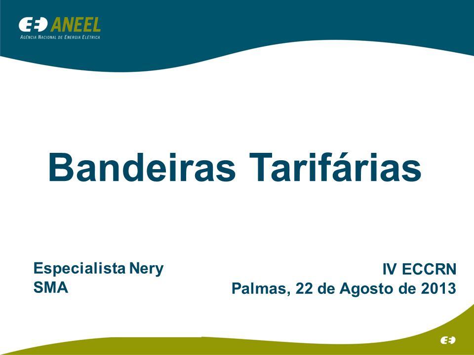 Bandeiras Tarifárias IV ECCRN Palmas, 22 de Agosto de 2013 Especialista Nery SMA