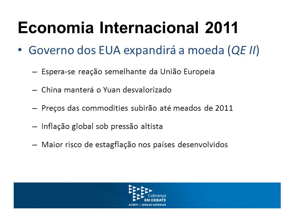 Economia Internacional 2011 Governo dos EUA expandirá a moeda (QE II) – Espera-se reação semelhante da União Europeia – China manterá o Yuan desvalori