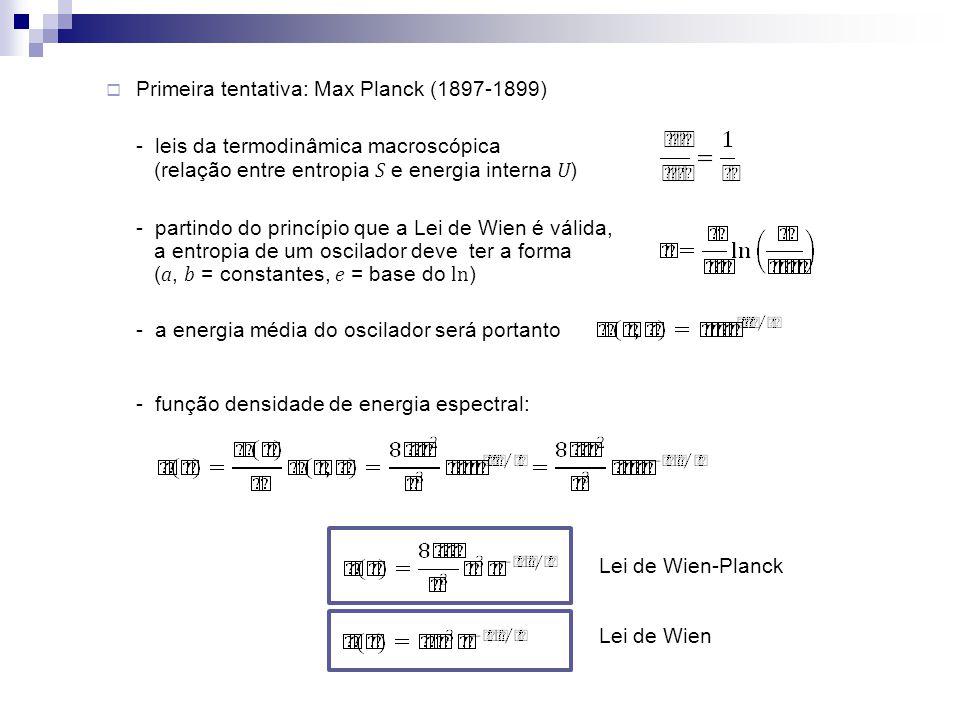 Primeira tentativa: Max Planck (1897-1899) - leis da termodinâmica macroscópica (relação entre entropia S e energia interna U ) - partindo do princípi