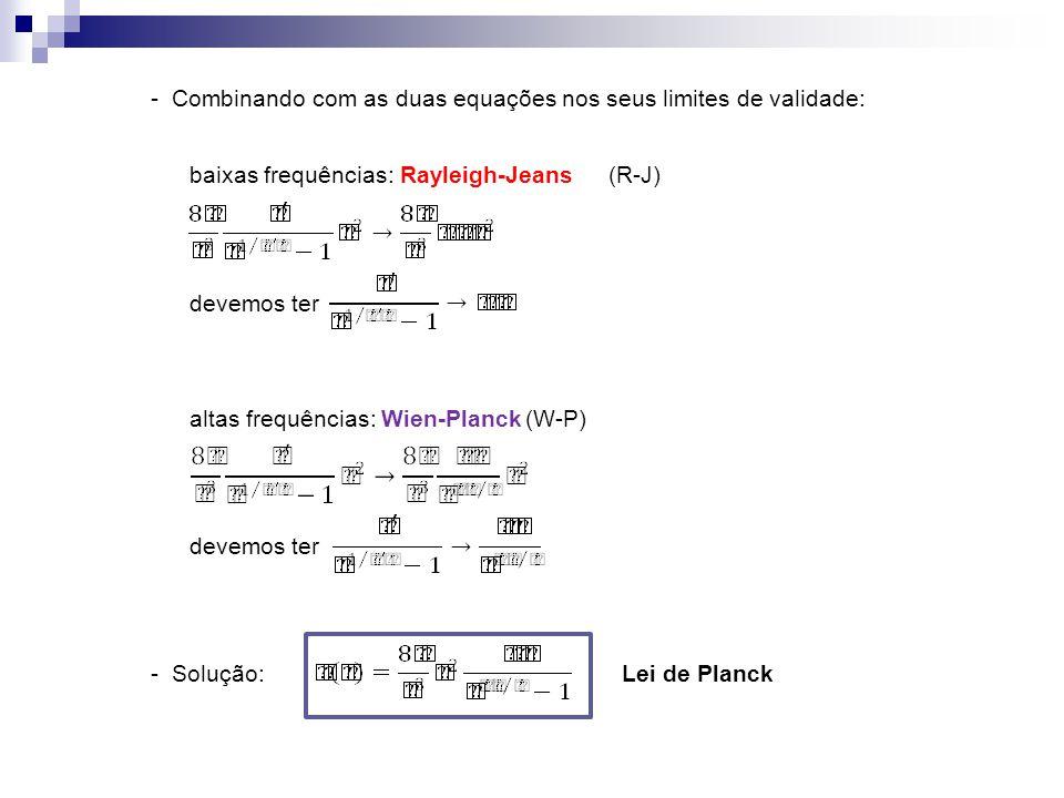 - Combinando com as duas equações nos seus limites de validade: baixas frequências: Rayleigh-Jeans(R-J) devemos ter altas frequências: Wien-Planck(W-P