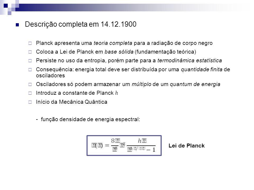 Descrição completa em 14.12.1900 Planck apresenta uma teoria completa para a radiação de corpo negro Coloca a Lei de Planck em base sólida (fundamenta
