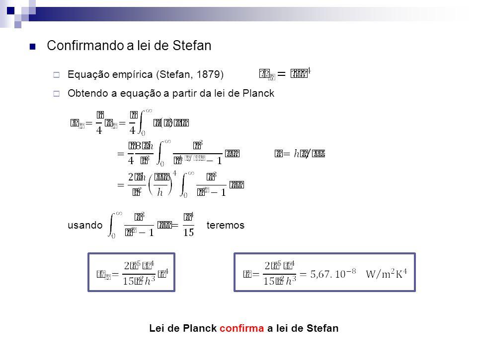 Confirmando a lei de Stefan Equação empírica (Stefan, 1879) Obtendo a equação a partir da lei de Planck usando teremos Lei de Planck confirma a lei de