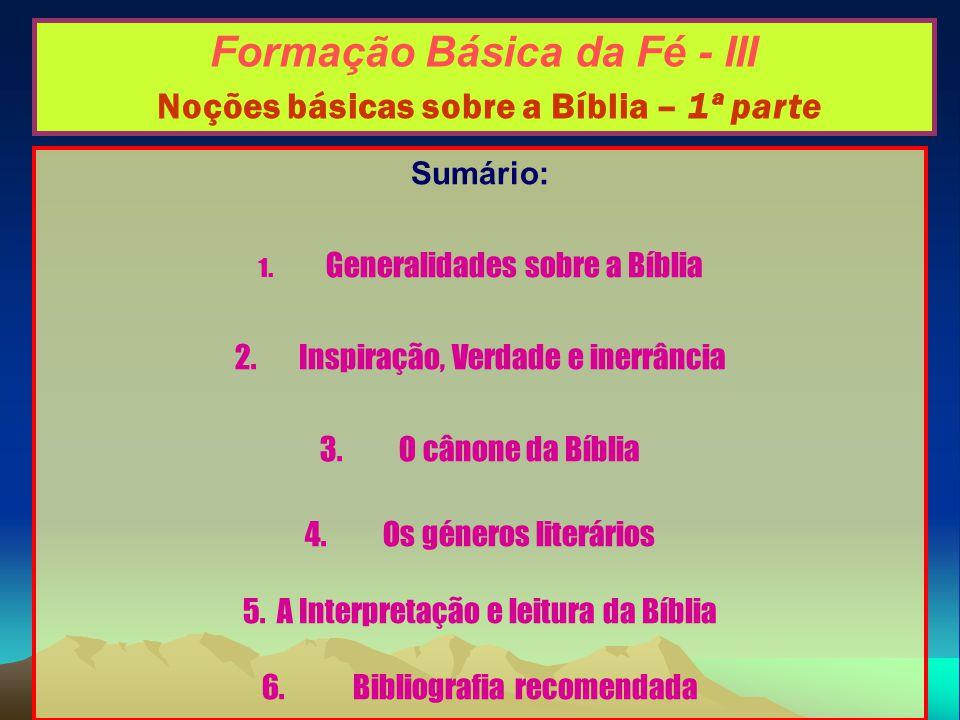 Formação Básica da Fé - III Noções básicas sobre a Bíblia – 1ª parte Sumário: 1. Generalidades sobre a Bíblia 2.Inspiração, Verdade e inerrância 3. O