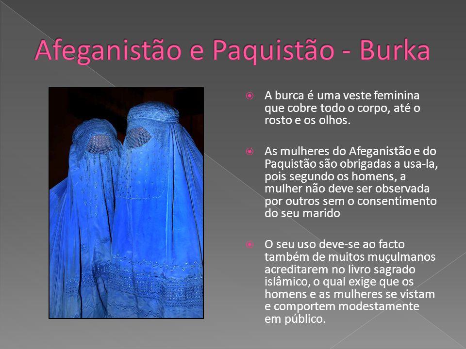 A burca é uma veste feminina que cobre todo o corpo, até o rosto e os olhos. As mulheres do Afeganistão e do Paquistão são obrigadas a usa-la, pois se