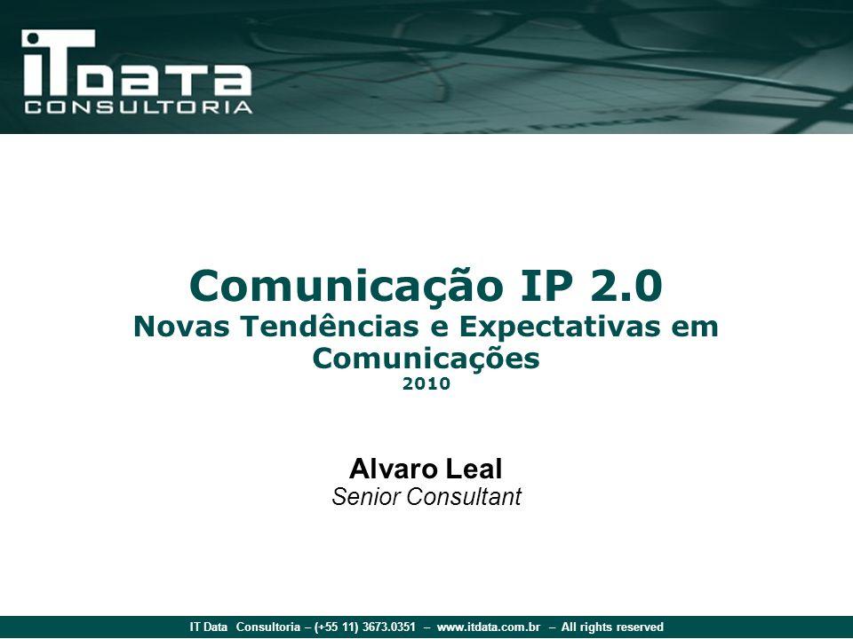 IT Data Consultoria – (+55 11) 3673.0351 – www.itdata.com.br – All rights reserved Comunicação IP 2.0 Novas Tendências e Expectativas em Comunicações 2010 Alvaro Leal Senior Consultant