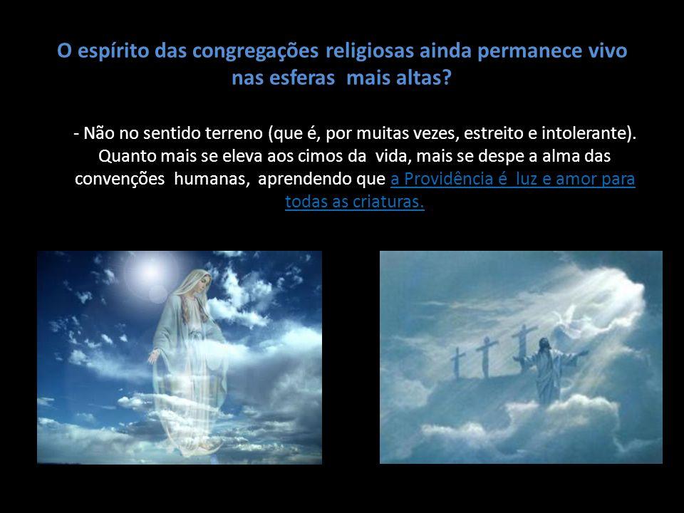 O espírito das congregações religiosas ainda permanece vivo nas esferas mais altas? - Não no sentido terreno (que é, por muitas vezes, estreito e into
