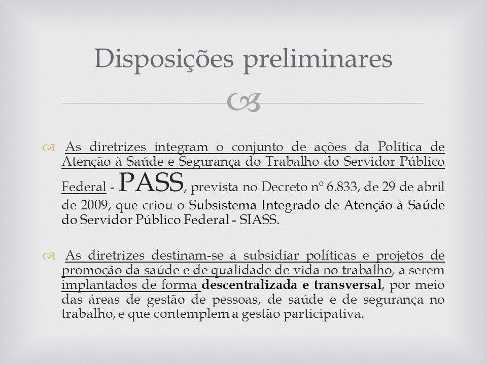 As diretrizes integram o conjunto de ações da Política de Atenção à Saúde e Segurança do Trabalho do Servidor Público Federal - PASS, prevista no Decr