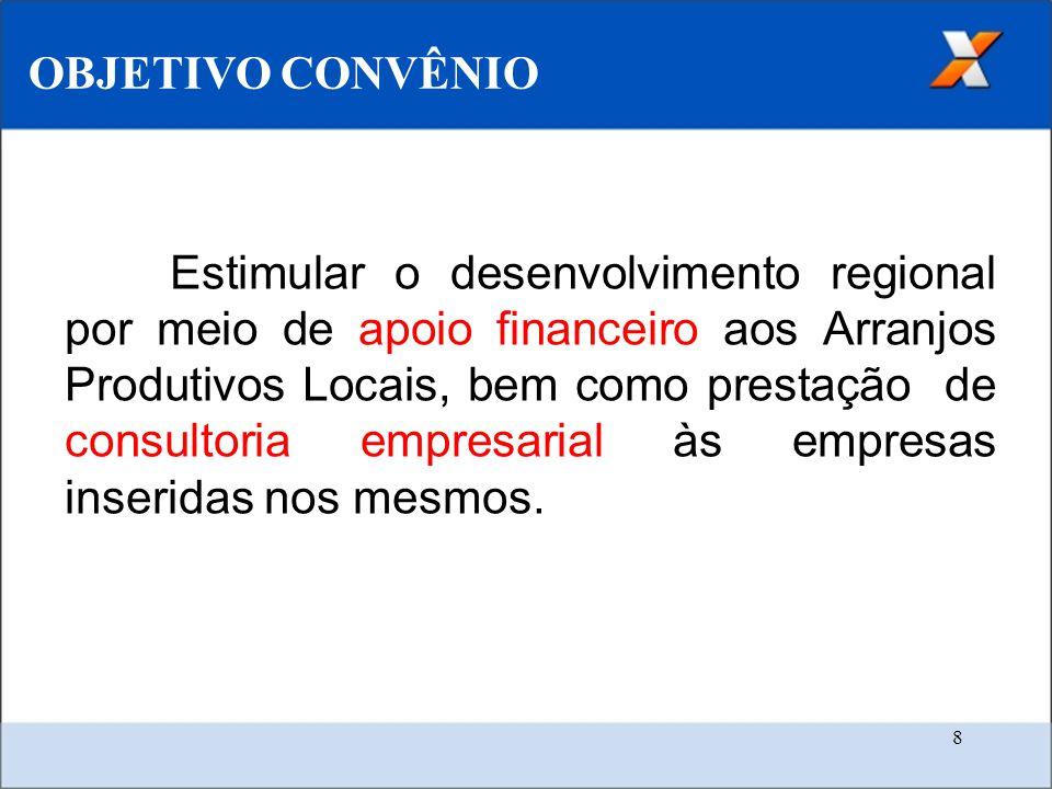 8 OBJETIVO CONVÊNIO Estimular o desenvolvimento regional por meio de apoio financeiro aos Arranjos Produtivos Locais, bem como prestação de consultoria empresarial às empresas inseridas nos mesmos.