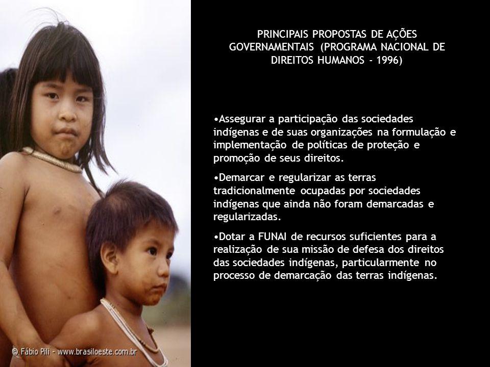 PRINCIPAIS PROPOSTAS DE AÇÕES GOVERNAMENTAIS (PROGRAMA NACIONAL DE DIREITOS HUMANOS - 1996) Assegurar a participação das sociedades indígenas e de sua