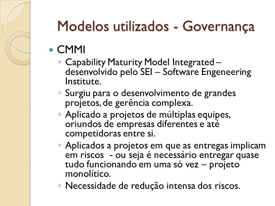 Modelos utilizados - Governança CMMI Capability Maturity Model Integrated – desenvolvido pelo SEI – Software Engeneering Institute. Surgiu para o dese