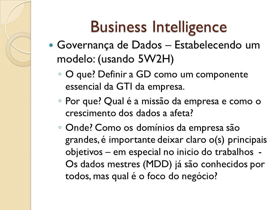 Business Intelligence Governança de Dados – Estabelecendo um modelo: (usando 5W2H) O que? Definir a GD como um componente essencial da GTI da empresa.